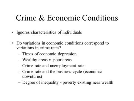 Crime & Economic Conditions Ignores characteristics of individuals Do variations in economic conditions correspond to variations in crime rates? –Times.