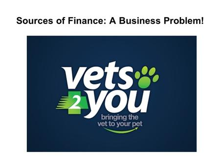 "Sources of Finance: A Business Problem!. Scenario ""vets2you"", the brain-child of Veterinary Surgeon Anna Wood is a new start-up business offering a unique."