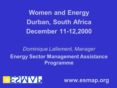 Women and Energy Durban, South Africa December 11-12,2000 Dominique Lallement, Manager Energy Sector Management Assistance Programme www.esmap.org.