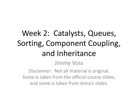 Week 2: Catalysts, Queues, Sorting, Component Coupling, and Inheritance Jimmy Voss Disclaimer: Not all material is original. Some is taken from the official.