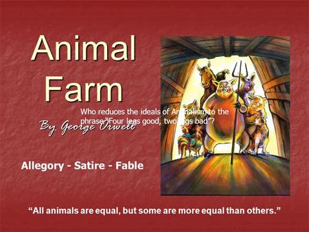 "Animal Farm By George Orwell ""All animals are equal, but some are more equal than others."" Allegory - Satire - Fable Who reduces the ideals of Animalism."