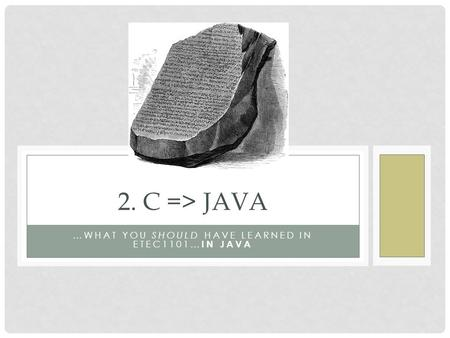 …WHAT YOU SHOULD HAVE LEARNED IN ETEC1101… IN JAVA 2. C => JAVA.