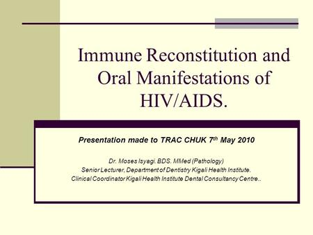 Immune Reconstitution and Oral Manifestations of HIV/AIDS. Presentation made to TRAC CHUK 7 th May 2010 Dr. Moses Isyagi. BDS. MMed (Pathology) Senior.