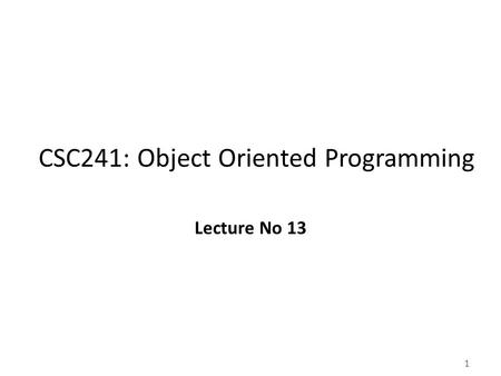 1 CSC241: Object Oriented Programming Lecture No 13.