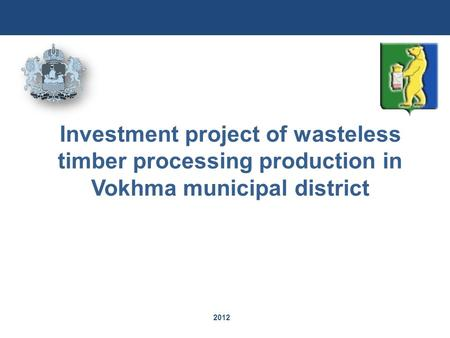 2012 Investment project of wasteless timber processing production in Vokhma municipal district.