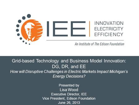 Grid-based Technology and Business Model Innovation: DG, DR, and EE How will Disruptive Challenges in Electric Markets Impact Michigan's Energy Decisions?
