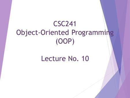 CSC241 Object-Oriented Programming (OOP) Lecture No. 10.