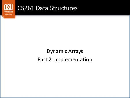 CS261 Data Structures Dynamic Arrays Part 2: Implementation.