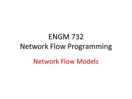 ENGM 732 Network Flow Programming Network Flow Models.