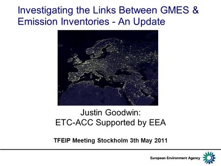 Investigating the Links Between GMES & Emission Inventories - An Update Justin Goodwin: ETC-ACC Supported by EEA TFEIP Meeting Stockholm 3th May 2011.