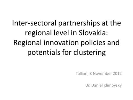 Inter-sectoral partnerships at the regional level in Slovakia: Regional innovation policies and potentials for clustering Tallinn, 8 November 2012 Dr.