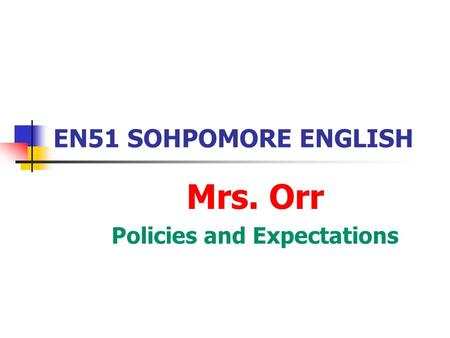 EN51 SOHPOMORE ENGLISH Mrs. Orr Policies and Expectations.