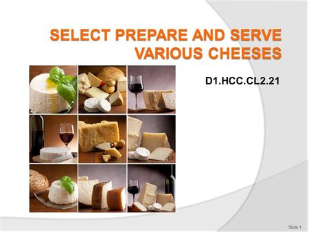 D1.HCC.CL2.21 Slide 1 Select prepare and serve various cheeses This Unit comprises four elements: Slide 2 Select supplier to purchase cheese and equipment.