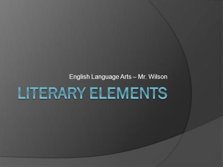 English Language Arts – Mr. Wilson. What are Literary Elements? A Literary element is an identifiable characteristic within a entire text. They are not.