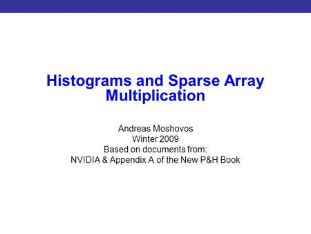 Introduction to CUDA Programming Histograms and Sparse Array Multiplication Andreas Moshovos Winter 2009 Based on documents from: NVIDIA & Appendix A of.