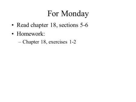 For Monday Read chapter 18, sections 5-6 Homework: –Chapter 18, exercises 1-2.
