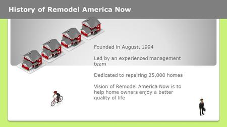 History of Remodel America Now Founded in August, 1994 Led by an experienced management team Dedicated to repairing 25,000 homes Vision of Remodel America.