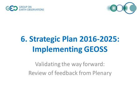 6. Strategic Plan 2016-2025: Implementing GEOSS Validating the way forward: Review of feedback from Plenary.