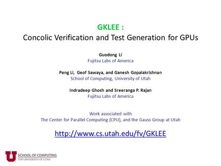 GKLEE : Concolic Verification and Test Generation for GPUs Guodong Li Fujitsu Labs of America Peng Li, Geof Sawaya, and Ganesh Gopalakrishnan School of.