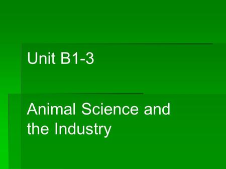 Unit B1-3 Animal Science and the Industry. Problem Area 1 Understanding the Animal Science Industry.