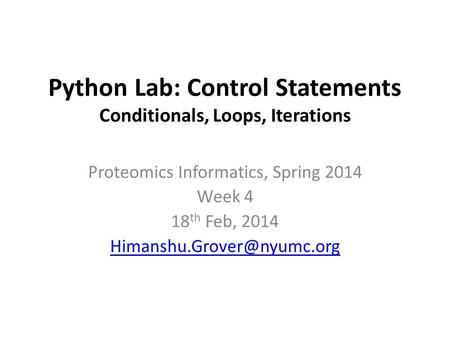 Python Lab: Control Statements Conditionals, Loops, Iterations Proteomics Informatics, Spring 2014 Week 4 18 th Feb, 2014