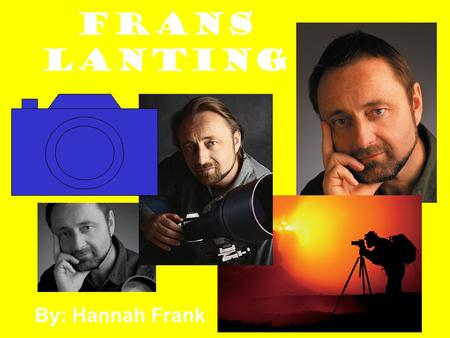 Frans Lanting By: Hannah Frank. Younger Childhood Years Date of Birth: July 13, 1951 Place of Birth: Rotterdam, in the Netherlands Hobbies as a Young.