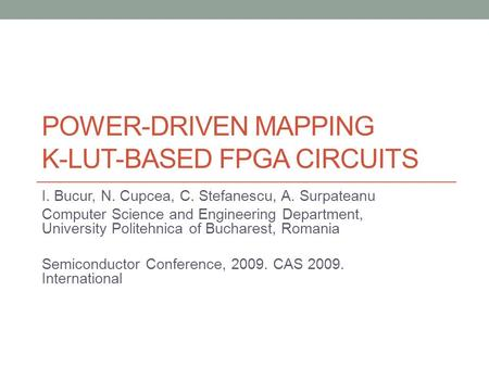 POWER-DRIVEN MAPPING K-LUT-BASED FPGA CIRCUITS I. Bucur, N. Cupcea, C. Stefanescu, A. Surpateanu Computer Science and Engineering Department, University.