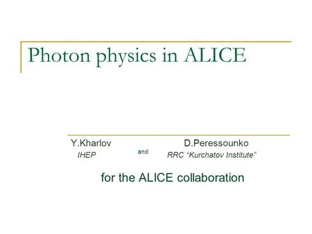 "Photon physics in ALICE Y.Kharlov D.Peressounko IHEP RRC ""Kurchatov Institute"" for the ALICE collaboration and."