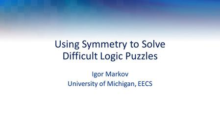 Using Symmetry to Solve Difficult Logic Puzzles Igor Markov University of Michigan, EECS.