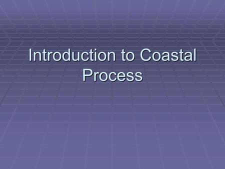 Introduction to Coastal Process. Introduction  ½ world's population in coastal regions  Coastal modification impacts humans and other organisms/plants.