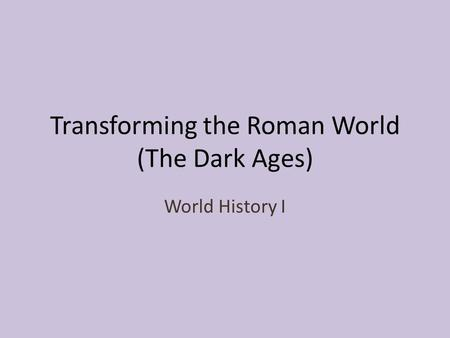 Transforming the Roman World (The Dark Ages) World History I.
