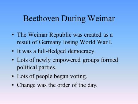 Beethoven During Weimar The Weimar Republic was created as a result of Germany losing World War I. It was a full-fledged democracy. Lots of newly empowered.
