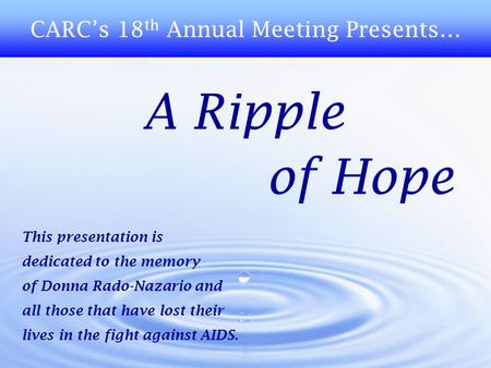 A Ripple of Hope CARC's 18 th Annual Meeting Presents… This presentation is dedicated to the memory of Donna Rado-Nazario and all those that have lost.