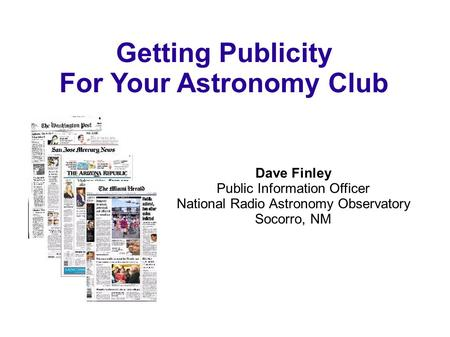 Getting Publicity For Your Astronomy Club Dave Finley Public Information Officer National Radio Astronomy Observatory Socorro, NM.