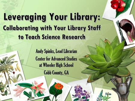 Leveraging Your Library: Collaborating with Your Library Staff to Teach Science Research Andy Spinks, Lead Librarian Center for Advanced Studies at Wheeler.