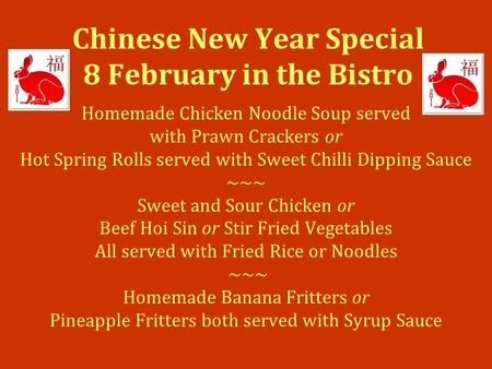 Chinese New Year Special 8 February in the Bistro Homemade Chicken Noodle Soup served with Prawn Crackers or Hot Spring Rolls served with Sweet Chilli.