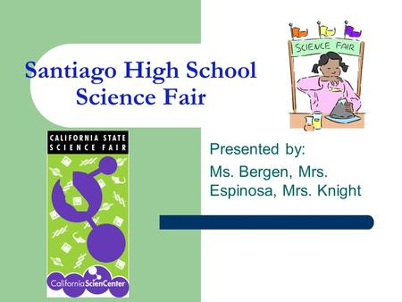 Santiago High School Science Fair Presented by: Ms. Bergen, Mrs. Espinosa, Mrs. Knight.
