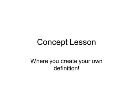 Concept Lesson Where you create your own definition!