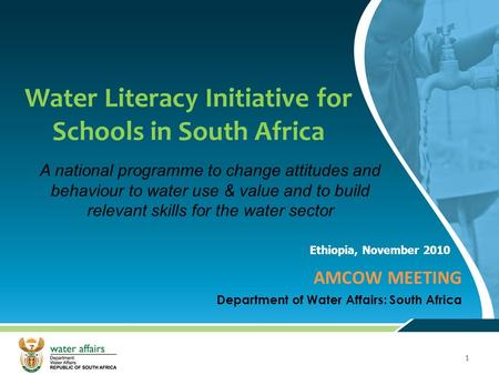 1 1 Water Literacy Initiative for Schools in South Africa AMCOW MEETING Department of Water Affairs: South Africa Ethiopia, November 2010 A national programme.