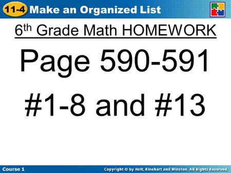 Course 1 11-4 Make an Organized List 6 th Grade Math HOMEWORK Page 590-591 #1-8 and #13.