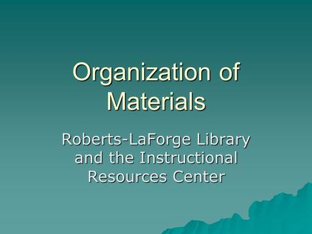 Organization of Materials Roberts-LaForge Library and the Instructional Resources Center.