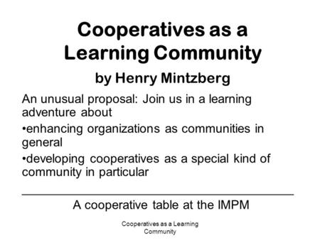 Cooperatives as a Learning Community Cooperatives as a Learning Community by Henry Mintzberg An unusual proposal: Join us in a learning adventure about.
