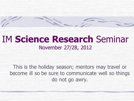 IM Science Research Seminar November 27/28, 2012 This is the holiday season; mentors may travel or become ill so be sure to communicate well so things.