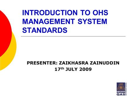 INTRODUCTION TO OHS MANAGEMENT SYSTEM STANDARDS PRESENTER: ZAIKHASRA ZAINUDDIN 17 th JULY 2009.