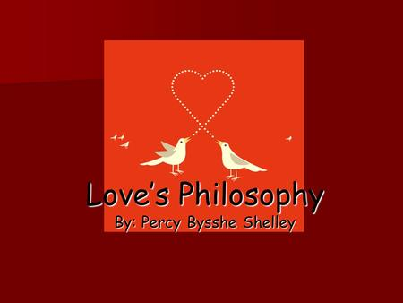 Love's Philosophy By: Percy Bysshe Shelley. The Fountains mingle with the river And the rivers with the ocean, The winds of heaven mix for ever With a.