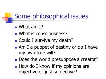 Some philosophical issues What am I? What is consciousness? Could I survive my death? Am I a puppet of destiny or do I have my own free will? Does the.
