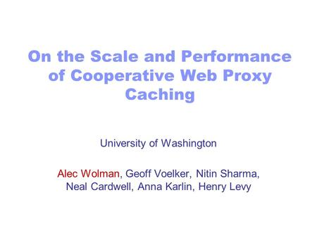 On the Scale and Performance of Cooperative Web Proxy Caching University of Washington Alec Wolman, Geoff Voelker, Nitin Sharma, Neal Cardwell, Anna Karlin,