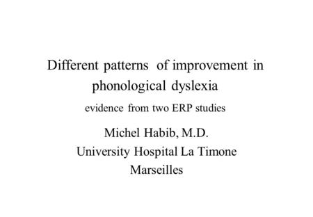 Different patterns of improvement in phonological dyslexia evidence from two ERP studies Michel Habib, M.D. University Hospital La Timone Marseilles.