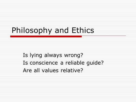 Philosophy and Ethics Is lying always wrong? Is conscience a reliable guide? Are all values relative?