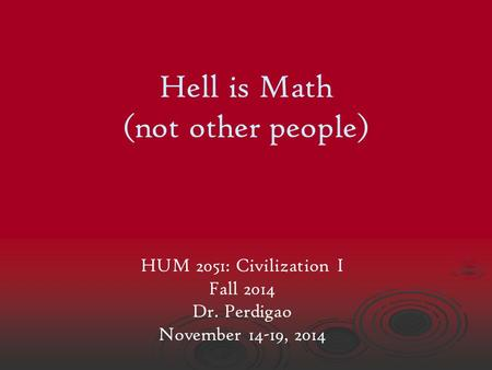 Hell is Math (not other people) HUM 2051: Civilization I Fall 2014 Dr. Perdigao November 14-19, 2014.